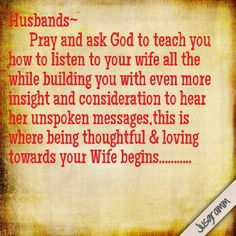 Husbands~ Pray and ask God to teach you how to listen to your wife all the while building you with even more insight and consideration to hear her unspoken messages,this is where being thoughtful & loving towards your Wife begins. Marriage Words, Marriage Thoughts, Godly Marriage, Love And Marriage, Consideration Quotes, Husband Quotes, Scripture Quotes, Best Quotes, Nice Quotes