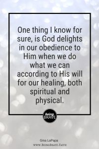 www.beingbrave.faith One thing I know for sure, is God delights in our obedience to Him when we do what we can according to His will for our healing, both spiritual and physical.