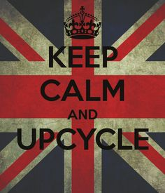 ~ Keep Calm and Upcycle ~