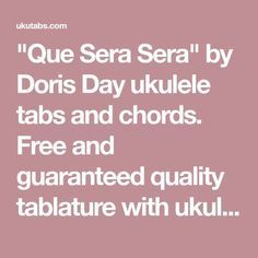 """""""Que Sera Sera"""" by Doris Day ukulele tabs and chords. Free and guaranteed quality tablature with ukulele chord charts, transposer and auto scroller."""