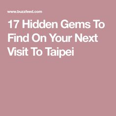 17 Hidden Gems To Find On Your Next Visit To Taipei