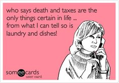 who says death and taxes are the only things certain in life ... from what I can tell so is laundry and dishes!