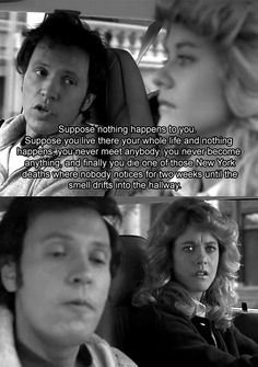 Suppose you lived out your whole life and nothing happens ... you never become anything and finally you die in one of those New York deaths which nobody notices for two weeks until the smell drifts into the hallway.  When Harry Met Sally