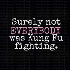 Surely Not EVERYONE  Was Kung Fu Fighting.  Ha. Or were they?  This song will be in my head all day.