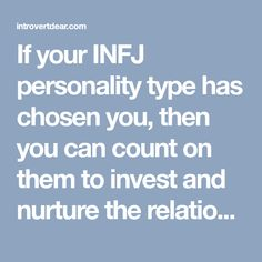 If your INFJ personality type has chosen you, then you can count on them to invest and nurture the relationship you have with them.