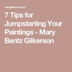 7 Tips for Jumpstarting Your Paintings - Mary Bentz Gilkerson