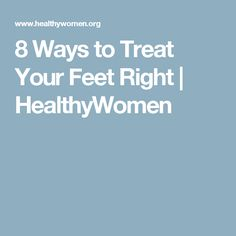 8 Ways to Treat Your Feet Right | HealthyWomen