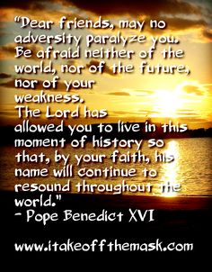 """Dear friends, may no adversity paralyze you. Be afraid neither of the world, nor of the future, nor of your weakness. The Lord has allowed you to live in this moment of history so that, by your faith, his name will continue to resound throughout the world.""- Pope Benedict XVI READ MORE on ENDURING FAITH... http://itakeoffthemask.com/words-of-wisdom/enduring-faith/"