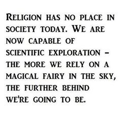 Atheism, Religion, God is Imaginary, Science. Religion has no place in society today. We are now capable of scientific exploration - the more we rely on a magical fairy in the sky, the further behind we're going to be. Atheist Quotes, Atheist Humor, Losing My Religion, Anti Religion, Secular Humanism, Athiest, Spirituality, Faith, Thoughts