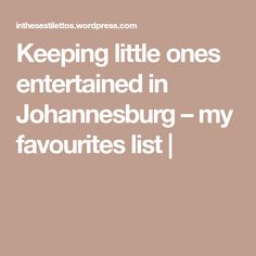 Keeping little ones entertained in Johannesburg – my favourites list |