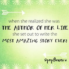 Be the author of your life! #shesaid #liveinspired #pnpflowers