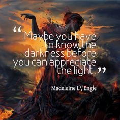 """""""Maybe you have to know the darkness before you can appreciate the light"""" Madeleine L\'Engle"""