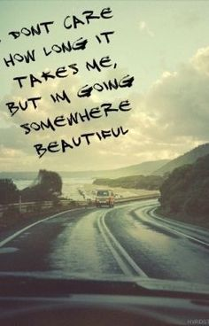 I don't care how long it takes me I'm going somewhere beautiful By Jade.Clark