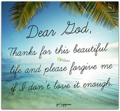 Dear God, Thanks for this beautiful life and please forgive me if I don't love it enough. <3