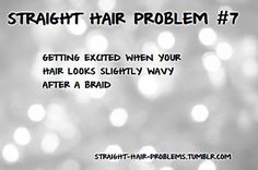 Pretty much my life story, sad but true....love my hair just wish it wasnt to damn flat and straight