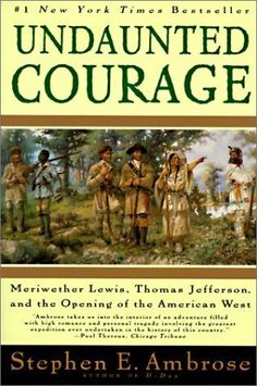 Undaunted Courage: Meriwether Lewis, Thomas Jefferson & the Opening of the American West