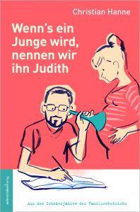 Christian Hanne, »Familienbetrieb«: Wenn's ein Junge wird, nennen wir ihn Judith