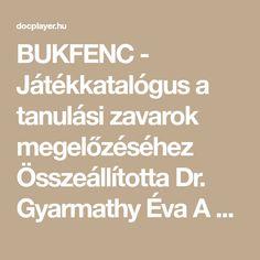BUKFENC - Játékkatalógus a tanulási zavarok megelőzéséhez Összeállította Dr. Gyarmathy Éva A Bukfenc nem program. A Bukfenc tréning anyag, tanítási segédanyag. Nem nyújtok kész programot, mert minden gyerek