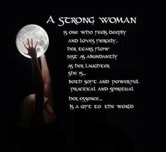 A Strong Woman is one who feels deeply and loves fiercely. Her tears flow as abundantly as her laughter. She is both soft and powerful, is both practical and spiritual. In her essence, a Strong Woman is a gift to the world.