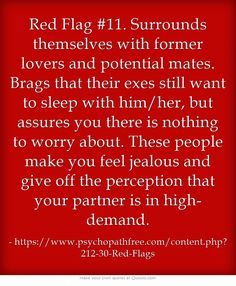 Red Flag #11. Surrounds themselves with former lovers and potential mates. Brags that their exes still want to sleep with him/her, but assures you there is nothing to worry about. These people make you feel jealous and give off the perception that your partner is in high-demand.