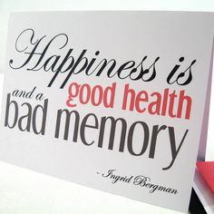 Happiness is nothing more than a good health and a bad memory.