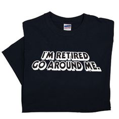 """Retired Go Around Me T-Shirt (Medium) - Give everyone fair warning ... you have nowhere else to be! Black T-Shirt is 100% cotton. (20""""W x 29""""L) $19.98 CAD #Retirement #TShirt"""