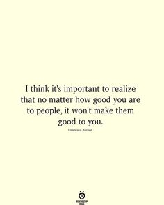 I think it's important to realize that no matter how good you are to people, it won't make them good to you. # I think it's important to realize that no matter how good you Quotable Quotes, Wisdom Quotes, Words Quotes, Quotes To Live By, Me Quotes, Motivational Quotes, Funny Quotes, Inspirational Quotes, You Are Quotes