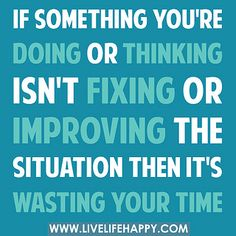 If something you're doing or thinking isn't fixing or improving the situation then it's wasting your time. by deeplifequotes, via Flickr