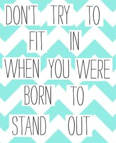 Don't try to fit in when you were born to stand out
