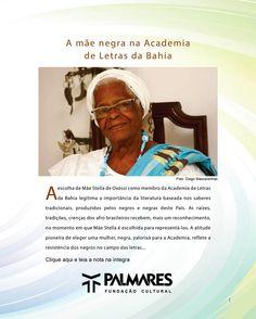 A mãe negra na Academia de Letras da Bahia A escolha de Mãe Stella de Oxóssi como membro da Academia de Letras da Bahia legitima a importância da literatura baseada nos saberes tradicionais, produzidos pelos negros e negras deste País. As raízes, tradições, crenças dos afro brasileiros recebem, mais um reconhecimento, no momento em que Mãe Stella é escolhida para representá-los. http://www.palmares.gov.br/2013/04/english-a-mae-negra-na-academia-de-letras-da-bahia/