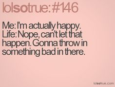 Me: I'm actually happy. Life: Nope, can't let that happen. Gonna throw in something bad in there.