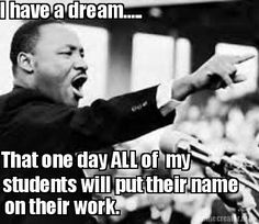 I have a dream..... That one day ALL of my students will put their name on th