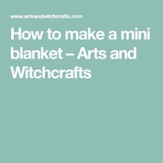 How to make a mini blanket – Arts and Witchcrafts