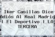 http://tecnoautos.com/wp-content/uploads/imagenes/tendencias/thumbs/iker-casillas-dice-adios-al-real-madrid-el-deportivo-la-tercera.jpg Iker Casillas. Iker Casillas dice adiós al Real Madrid | El Deportivo | LA TERCERA, Enlaces, Imágenes, Videos y Tweets - http://tecnoautos.com/actualidad/iker-casillas-iker-casillas-dice-adios-al-real-madrid-el-deportivo-la-tercera/