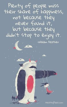 Positive quote: Plenty of people miss their share of happiness, not because they never found it, but because they didn't stop to enjoy it. www.HealthyPlace.com