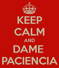 keep calm and dame paciencia