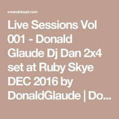 Live Sessions Vol 001 - Donald Glaude Dj Dan set at Ruby Skye DEC 2016 by DonaldGlaude Dec 2016, Dan, Live