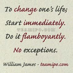 To change one's life; Start immediately. Do it flamboyantly. No exceptions.  William James - teamipo.com