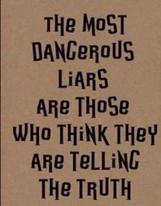 Liars who think they are telling the truth !