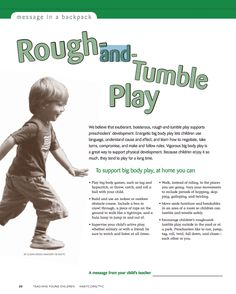 We believe that exuberant, boisterous, rough-and-tumble play supports preschoolers' development. Energetic big body play lets children use language, understand cause and effect, and learn how to negotiate, take turns, compromise, and make and follow rules. Vigorous big body play is a great way to support physical development. Because children enjoy it so much, they tend to play for a long time.