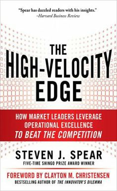 The High-Velocity Edge : How Market Leaders Leverage Operational Excellence to Beat the Competition by Steven J. Spear. $21.60. 432 pages. Author: Steven J. Spear. Publisher: McGraw-Hill; 2 edition (May 11, 2010)
