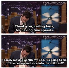 "Thank you ceiling fans for two speeds: barely moving or ""Oh my God, it's going to rip off the ceiling and slice into the children"" ~Jimmy Fallon"