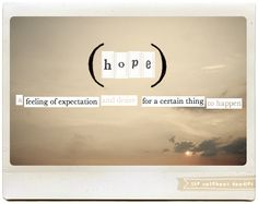 hope: a feeling of expectation and desire for a certain thing to happen.