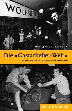 """Die """"Gastarbeiter-Welt"""": Leben zwischen Palermo und Wolfsburg von Hedwig Richter, http://www.amazon.de/dp/3506773739/"""