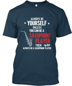 Always be yourself unless you are a saxophone player, then always be a saxophone player