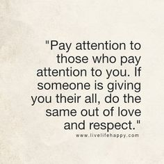 Pay attention to those who pay attention to you. If someone is giving you their all, do the same out of love and respect. - LiveLifeHappy.com