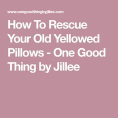 How To Rescue Your Old Yellowed Pillows - One Good Thing by Jillee