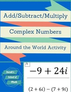This is a Complex Number Around the World Activity (also known as scavenger hunts). Students love being able to get out of their desks and move around the room! There are a total of 16 problems that require students to students to add, subtract, or multiply complex numbers.