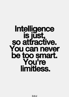 Intelligence is just so attractive. You can never be too smart. You are imitless.