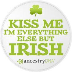 Kiss Me I'm Everything Else But Irish - #AncestryDNA #DNA #Genealogy #GeneticGenealogy #FamilyHistory